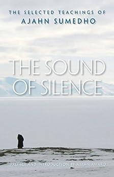 The Sound of Silence: The Selected Teachings of Ajahn Sumedho by [Ajahn Sumedho, Ajahn Amaro, Aja Sumedho, Aja Amaro, Samanera Amaranatho, Amaro]