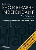 Profession photographe indépendant: Droits d'auteur. Statuts sociaux et fiscaux. Devis. Facturation. Gestion.  Préface de Pierre Morel