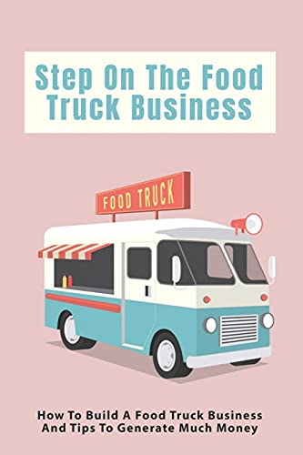 Step On The Food Truck Business: How To Build A Food Truck Business And Tips To Generate Much Money: Tips To Manage Expenses When You Start Your Food Truck