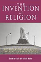 The Invention of Religion: Rethinking Belief in Politics and History