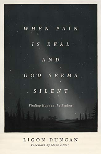 When Pain Is Real and God Seems Silent (Foreword by Mark Dever): Finding Hope in the Psalms by [Ligon Duncan, Mark Dever]