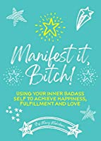 Manifest It, Bitch!: Using Your Inner Badass Self to Achieve Happiness, Fulfillment, and Love