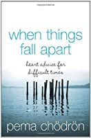 When Things Fall Apart: Heartfelt Advice for Hard Times