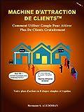 Machine d'Attraction de Clients: Comment Utiliser Google Pour Attirer Plus De Client Gratuitement (Volume t. 1)