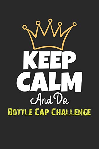 Keep Calm And Do Bottle Cap Challenge Notebook - Bottle Cap Challenge Funny Gift: Lined Notebook / Journal Gift, 120 Pages, 6x9, Soft Cover, Matte Finish