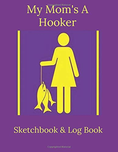 My Mom's A Hooker | Sketchbook and Fishing Logbook for Mom's, women: for Mother's Day,  Fishing journal, funny fishing quotes | 130 pages for sketching, doodling and fina painting