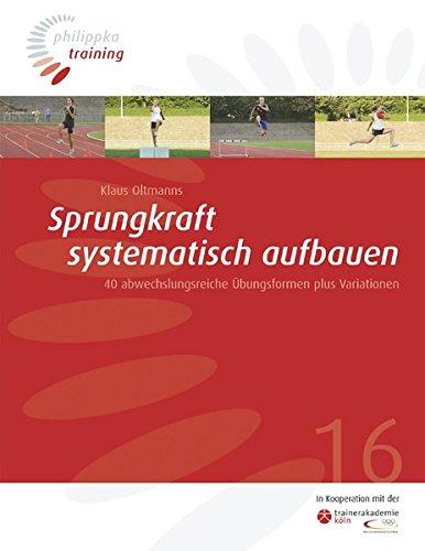 Sprungkraft systematisch aufbauen: 40 abwechslungsreiche Übungsformen plus Variationen (Philippka-Training)