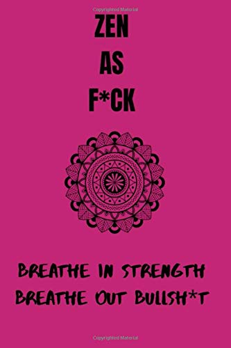 ZEN AS F*CK - BREATHE IN STRENGTH, BREATH OUT BULLSH*T: A 120 page yoga journal for those who want to rise, shine, and kick ass