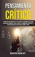 Pensamiento Crítico: La mejor guía para principiantes, la cual ofrece las herramientas necesarias para resolver problemas; explica la lógica y los conocimientos básicos de la psicología humana (apto para mujeres, hombres y niños)