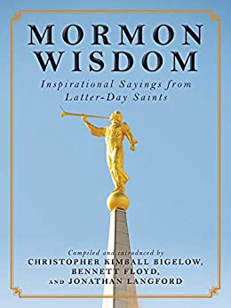 Mormon Wisdom: Inspirational Sayings from the Church of Latter-Day Saints by [Christopher Kimball Bigelow, Bennett Floyd, Jonathan Langford]