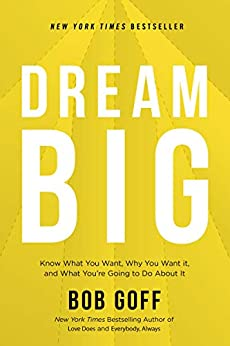 Dream Big: Know What You Want, Why You Want It, and What You're Going to Do About It by [Bob Goff]
