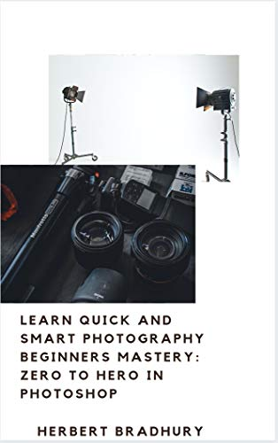 Learn Quick And Smart Photography Beginners Mastery: Zero to Hero in Photoshop: The Tutorial To Photography Ease With Essentials To Produce Beautiful Images (English Edition)
