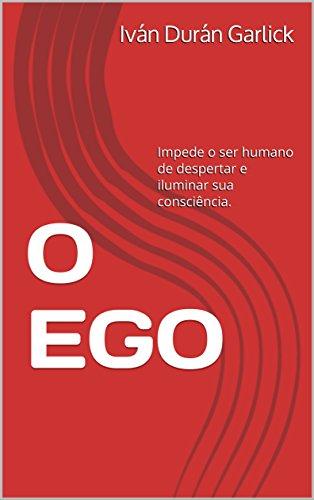 O EGO: Impede o ser humano de despertar e iluminar sua consciência.