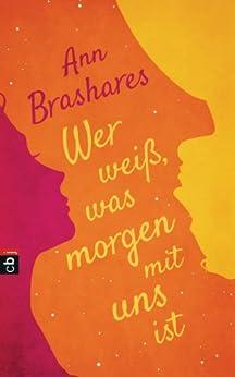Wer weiß, was morgen mit uns ist (German Edition) by [Ann Brashares, Sylvia Spatz]