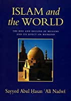 Islam and the World: The Rise and Decline of the Muslims and Its Effect on Mankind