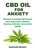 CBD Oil for Anxiety: Effective Treatment Of Chronic Pain, Depression, Children Anxiety, Arthritis, Cancer And ADHD