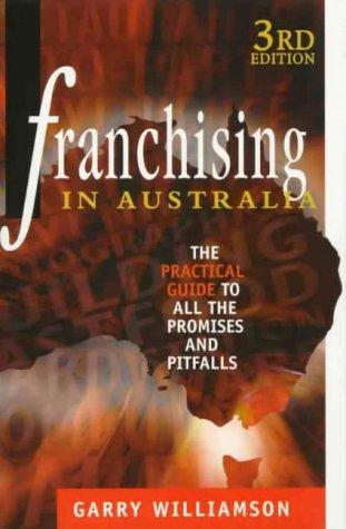Franchising in Australia: The Practical Guide to all the Promises and Pitfalls