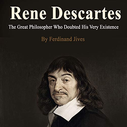 Rene Descartes: The Great Philosopher Who Doubted His Very Existence audiobook cover art