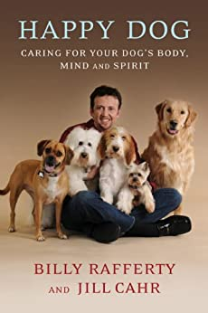 Happy Dog: Caring For Your Dog's Body, Mind and Spirit by [Billy Rafferty, Jill Cahr]