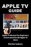 APPLE TV GUIDE: Apple Tv Manual For Beginners, Seniors And For All Apple