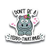 Don't Be A Hippo-Twatamus Vinyl Decal Sticker - Car Truck Van SUV Window Wall Cup Laptop - One 5 Inch Decal - MKS1145