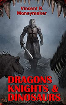 Dragons, Knights & Dinosaurs by [Vincent B. Moneymaker, Pedro Veloso, Valicity Elaine]