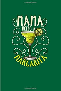 Mama Needs A Margarita: Funny Margarita Journal | Notebook | Workbook For Cinco De Mayo, Party, Refreshment, Cocktail Recipes, Mom, Mommy & Mother Fans - 6x9 - 100 Blank Lined Pages