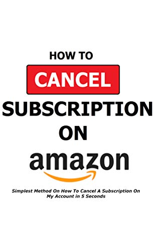How To Cancel A Subscription On Amazon: Simplest Method On How To Cancel A Subscription On My Account in 5 Seconds - Full Step By Step Instructions With ... HBO, STARZ, KINDLE, PRIME (English Edition)