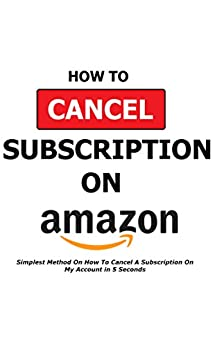 How To Cancel A Subscription On Amazon: Simplest Method On How To Cancel A Subscription On My Account in 5 Seconds - Full Step By Step Instructions With Actual Screenshots - HBO, STARZ, KINDLE, PRIME