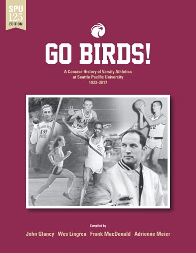 Go Birds!: A Concise History of Varsity Athletics at Seattle Pacific University 1933-2017