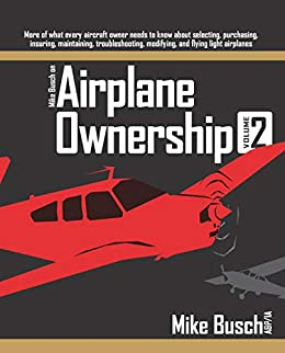 Mike Busch on Airplane Ownership (Volume 2): More of what every aircraft owner needs to know about selecting, purchasing,  insuring, maintaining, troubleshooting, ... modifying, and flying light airplanes by [Mike Busch]
