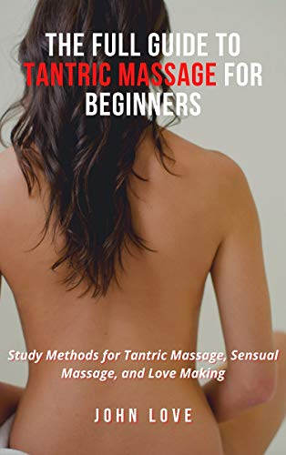 The Full Guide to Tantric Massage for Beginners: Study Methods for Tantric Massage, Sensual Massage, and Love Making (English Edition)