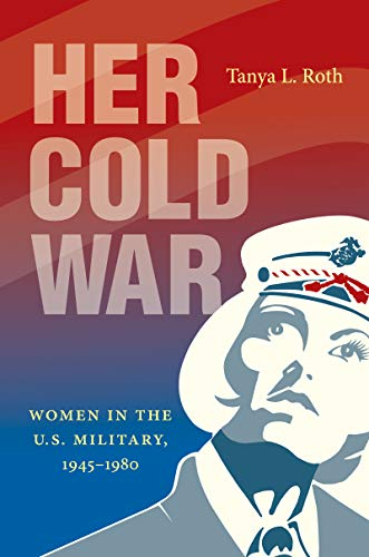 Compare Textbook Prices for Her Cold War: Women in the U.S. Military, 1945–1980  ISBN 9781469664439 by Roth, Tanya L.