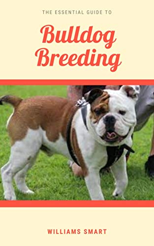 THE ESSENTIAL GUIDE TO BULLDOG BREEDING: Understanding How To Care For And Gain Ownership Over Your Bulldog