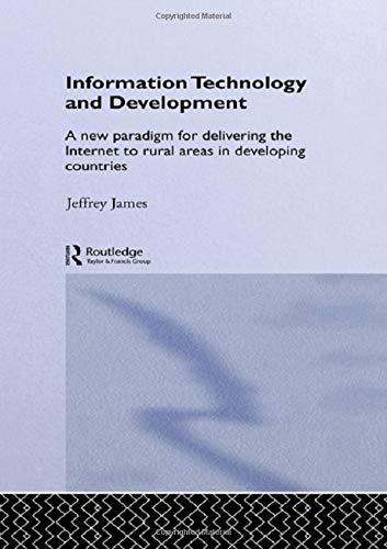 Information Technology and Development: A New Paradigm for Delivering the Internet to Rural Areas in Developing Countries (Routledge Studies in Development Economics)