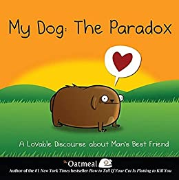 My Dog: The Paradox: A Lovable Discourse about Man's Best Friend (The Oatmeal Book 3) by [The Oatmeal , Matthew Inman]