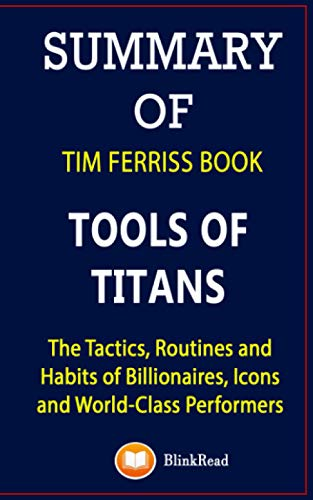 Summary of Tim Ferriss Book; Tools of Titans: The Tactics, Routines and Habits of Billionaires, Icons and World-Class Performers