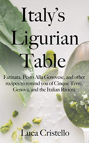 Italy's Ligurian Table: Farinata, Pesto Alla Genovese, and other recipes to remind you of Cinque Terre, Genova, and the Italian Riviera (The Tables of Italy) by [Luca Cristello]
