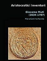 Aristocratici Inventari: Giacomo Muti (1634-1707)