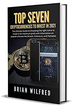 Top Seven Cryptocurrency to Invest In 2021  The Ultimate Guide to Choosing the right coins to invest in for maximum profit with information on popular choices like Bitcoin Ethereum and Polkadot