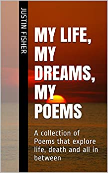My Life, My Dreams, My Poems: A collection of Poems that explore life, death and all in between by [Justin Fisher]