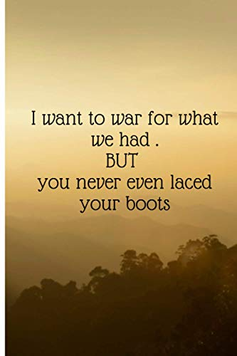i want to war for what we had but you never even laced your boots . /elegant college ruled notebook for coworkers , employees , crush , girlfriend , ... gifts ,gag gifts for couples ,christmas gag