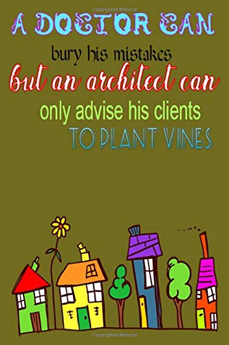 A doctor can bury his mistakes but an architect can only advise his clients to plant vines: Funny journals for architects and Funny Sarcastic Birthday ... to write on, best gift idea for engineer