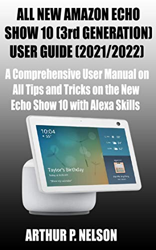 ALL NEW AMAZON ECHO SHOW 10 (3rd GENERATION) USER GUIDE (2021/2022): A Comprehensive User Manual on All Tips and Tricks on the New Echo Show 10 with Alexa Skills (English Edition)