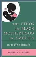 The Ethos of Black Motherhood in America: Only White Women Get Pregnant (Lexington Studies in Health Communication)