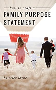 """How to Craft a Family Purpose Statement: A Guide to Discovering the """"Why"""" of Your Family and Building an Identity that Will Stay with Your Children Forever by [Erica Layne]"""