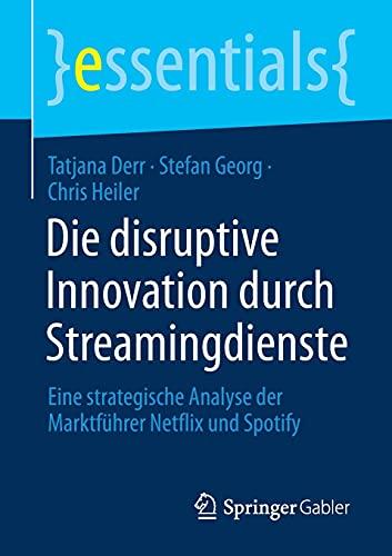 Die disruptive Innovation durch Streamingdienste: Eine strategische Analyse der Marktführer Netflix und Spotify (essentials)