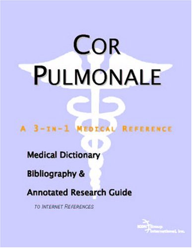 Cor Pulmonale: A Medical Dictionary, Bibliography, And Annotated Research Guide To Internet References
