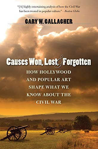 Causes Won, Lost, and Forgotten: How Hollywood and Popular Art Shape What We Know about the Civil War (The Steven and Ja