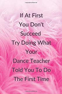 If at First You Don't Succeed Try Doing What Your Dance Teacher Told You To Do: Journal for Dance Teachers. Funny Journal ...